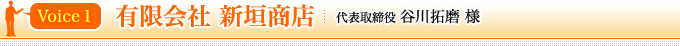 Voice1 有限会社 新垣商店 代表取締役 谷川拓磨 様